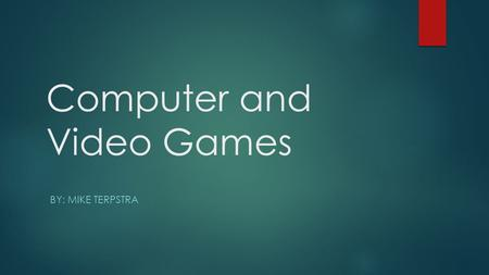 Computer and Video Games BY: MIKE TERPSTRA. Computer Games are nothing new…  Games have always been part of computing. Some were created for tests or.