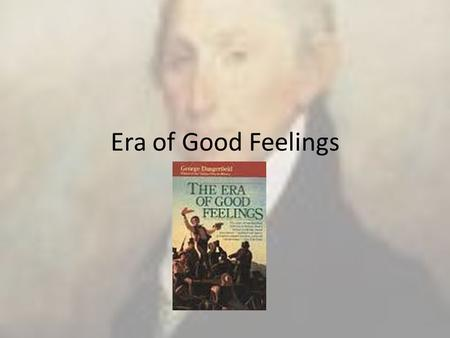 Era of Good Feelings. I. The election of 1816 (Madison wins 183-34) gives the appearance of national unity – A. James Monroe wins after Madison – B. The.