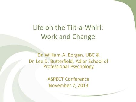 Life on the Tilt-a-Whirl: Work and Change Dr. William A. Borgen, UBC & Dr. Lee D. Butterfield, Adler School of Professional Psychology ASPECT Conference.