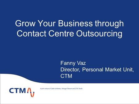 Grow Your Business through Contact Centre Outsourcing Fanny Vaz Director, Personal Market Unit, CTM.