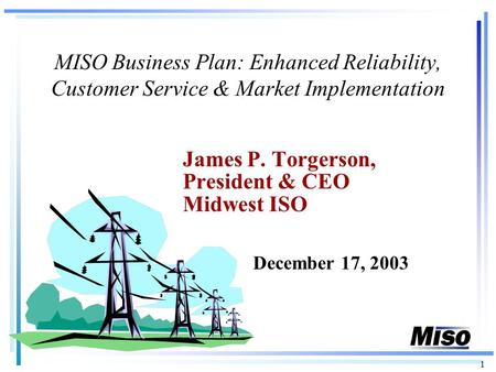 1 MISO Business Plan: Enhanced Reliability, Customer Service & Market Implementation James P. Torgerson, President & CEO Midwest ISO December 17, 2003.