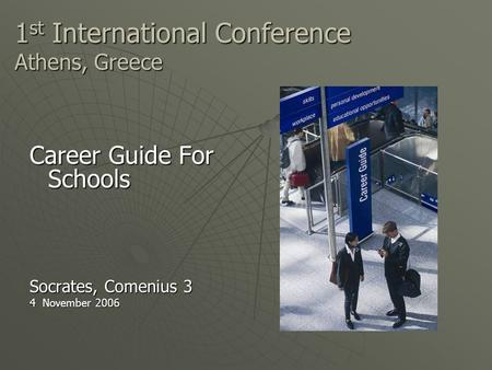1 st International Conference Athens, Greece Career Guide For Schools Socrates, Comenius 3 4 November 2006.