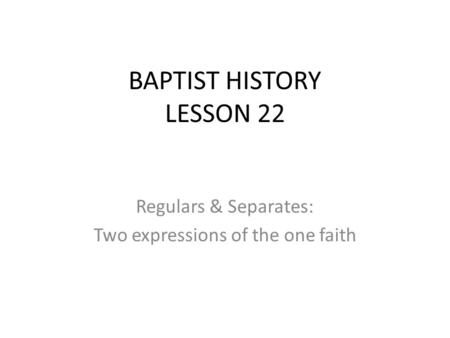 Regulars & Separates: Two expressions of the one faith BAPTIST HISTORY LESSON 22.