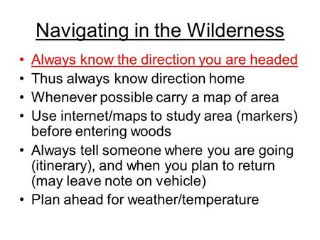 Navigating in the Wilderness Always know the direction you are headed Thus always know direction home Whenever possible carry a map of area Use internet/maps.