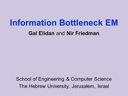 Information Bottleneck EM School of Engineering & Computer Science The Hebrew University, Jerusalem, Israel Gal Elidan and Nir Friedman.