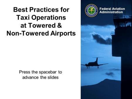 Federal Aviation Administration Best Practices for Taxi Operations at Towered & Non-Towered Airports Press the spacebar to advance the slides.