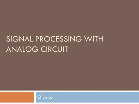SIGNAL PROCESSING WITH ANALOG CIRCUIT Chun Lo. Analog circuit design  Main disadvantage: low precision  Due to mismatch in analog circuit components.