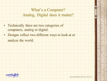 What's a Computer? Analog, Digital does it matter? Technically there are two categories of computers, analog or digital. Designs reflect two different.