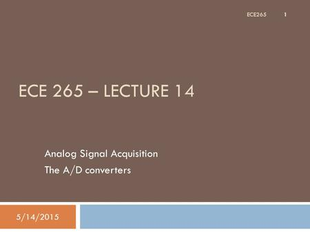 ECE 265 – LECTURE 14 Analog Signal Acquisition The A/D converters 5/14/2015 1 ECE265.