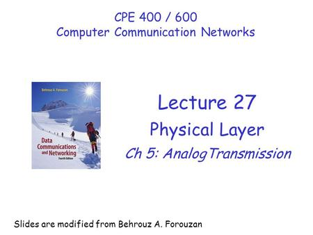 Lecture 27 Physical Layer Ch 5: AnalogTransmission CPE 400 / 600 Computer Communication Networks Slides are modified from Behrouz A. Forouzan.