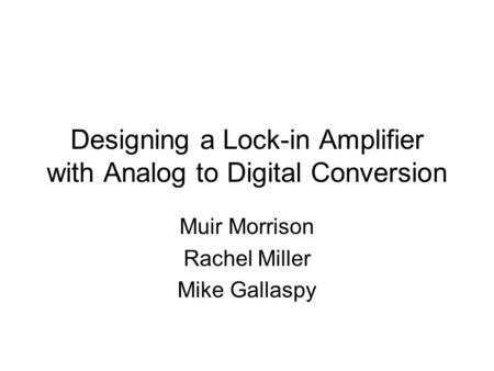 Designing a Lock-in Amplifier with Analog to Digital Conversion Muir Morrison Rachel Miller Mike Gallaspy.