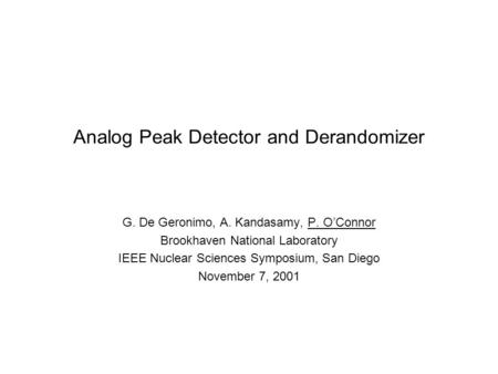 Analog Peak Detector and Derandomizer G. De Geronimo, A. Kandasamy, P. O'Connor Brookhaven National Laboratory IEEE Nuclear Sciences Symposium, San Diego.