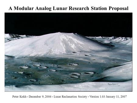 A Modular Analog Lunar Research Station Proposal Peter Kokh - December 9, 2006 - Lunar Reclamation Society - Version 1.03 January 11, 2007.