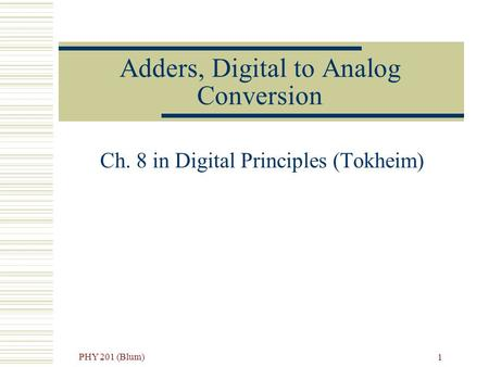 PHY 201 (Blum) 1 Adders, Digital to Analog Conversion Ch. 8 in Digital Principles (Tokheim)