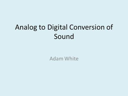 Analog to Digital Conversion of Sound Adam White.