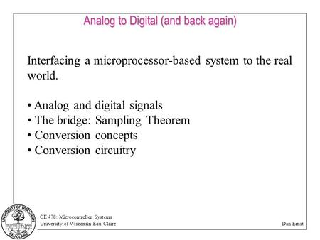 CE 478: Microcontroller Systems University of Wisconsin-Eau Claire Dan Ernst Analog to Digital (and back again) Interfacing a microprocessor-based system.
