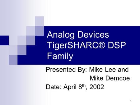 1 Analog Devices TigerSHARC® DSP Family Presented By: Mike Lee and Mike Demcoe Date: April 8 th, 2002.