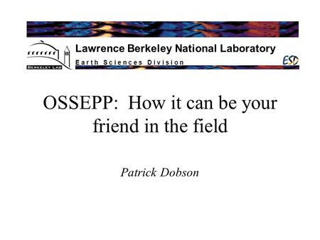 E a r t h S c i e n c e s D i v i s i o n Lawrence Berkeley National Laboratory OSSEPP: How it can be your friend in the field Patrick Dobson.