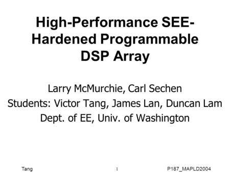 TangP187_MAPLD2004 1 High-Performance SEE- Hardened Programmable DSP Array Larry McMurchie, Carl Sechen Students: Victor Tang, James Lan, Duncan Lam Dept.