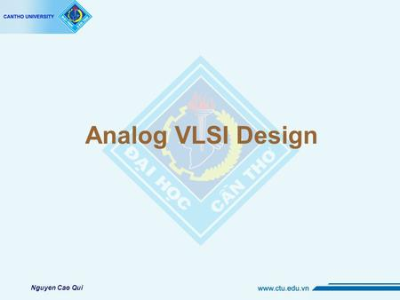 "Analog VLSI Design Nguyen Cao Qui. Introduction to the course Name: "" Analog VLSI Design "" Instructor: Nguyen Cao Qui"