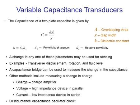 Variable Capacitance Transducers The Capacitance of a two plate capacitor is given by A – Overlapping Area x – Gap width k – Dielectric constant Permitivity.