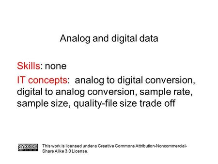 Analog and digital data Skills: none IT concepts: analog to digital conversion, digital to analog conversion, sample rate, sample size, quality-file size.