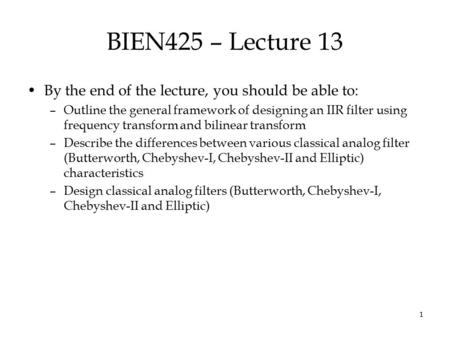 1 BIEN425 – Lecture 13 By the end of the lecture, you should be able to: –Outline the general framework of designing an IIR filter using frequency transform.