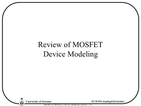University of Toronto ECE530 Analog Electronics Review of MOSFET Device Modeling Lecture 2 # 1 Review of MOSFET Device Modeling.