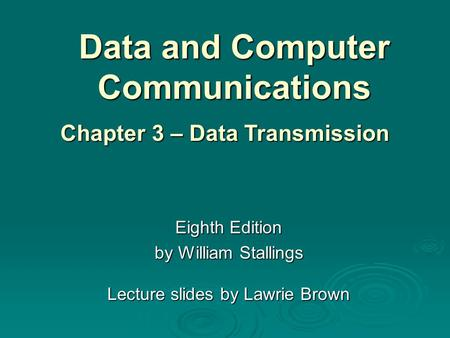 Data and Computer Communications Eighth Edition by William Stallings Lecture slides by Lawrie Brown Chapter 3 – Data Transmission.