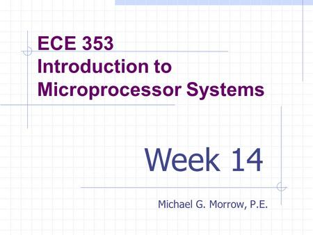 ECE 353 Introduction to Microprocessor Systems Michael G. Morrow, P.E. Week 14.