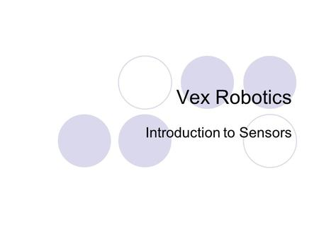 Vex Robotics Introduction to Sensors. introduction to sensors Sensors assist robots in seeing and feeling the physical world through which they travel.