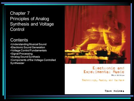 Chapter 7 Principles of Analog Synthesis and Voltage Control Contents Understanding Musical Sound Electronic Sound Generation Voltage Control Fundamentals.