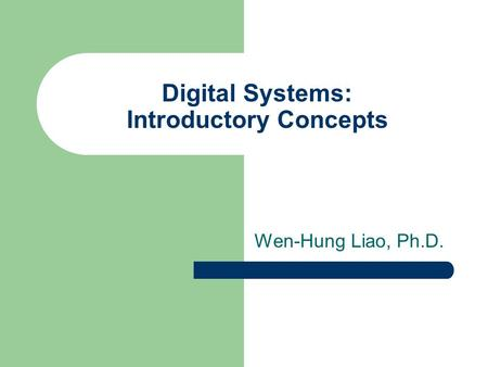 Digital Systems: Introductory Concepts Wen-Hung Liao, Ph.D.