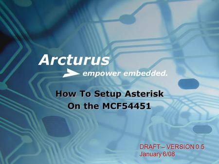 Arcturus empower embedded. How To Setup Asterisk On the MCF54451 DRAFT – VERSION 0.5 January 6/08.