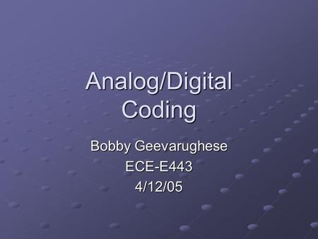 Analog/Digital Coding Bobby Geevarughese ECE-E4434/12/05.