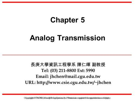 Copyright © NDSL, Chang Gung University. Permission required for reproduction or display. Chapter 5 Analog Transmission 長庚大學資訊工程學系 陳仁暉 副教授 Tel: (03) 211-8800.