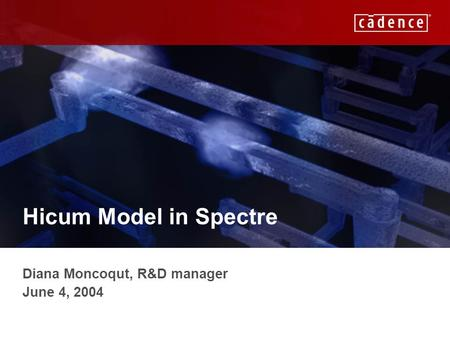 CADENCE CONFIDENTIAL Hicum Model in Spectre Diana Moncoqut, R&D manager June 4, 2004.
