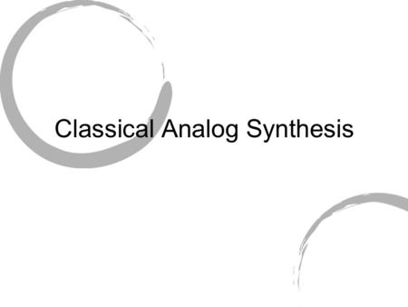 Classical Analog Synthesis. Analog Synthesis Overview Sound is created by controlling electrical current within synthesizer, and amplifying result. Basic.