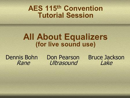 AES 115 th Convention Tutorial Session All About Equalizers (for live sound use) Dennis Bohn Don Pearson Bruce Jackson Rane Ultrasound Lake.