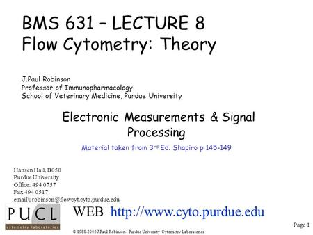 Page 1 © 1988-2002 J.Paul Robinson - Purdue University Cytometry Laboratories BMS 631 – LECTURE 8 Flow Cytometry: Theory J.Paul Robinson Professor of Immunopharmacology.