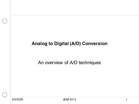 5/4/2006BAE 54131 Analog to Digital (A/D) Conversion An overview of A/D techniques.