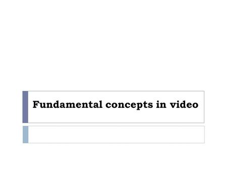 Fundamental concepts in video. Outline  Types of Video Signals  Analog Video  Digital Video.