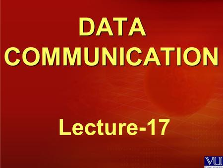 DATA COMMUNICATION Lecture-17. Recap of Lecture 16  Analog-To-Digital Conversion  Pulse Code Modulation (PCM) – Pulse Amplitude Modulation (PAM) – Quantization.
