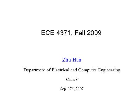 ECE 4371, Fall 2009 Zhu Han Department of Electrical and Computer Engineering Class 8 Sep. 17 th, 2007.