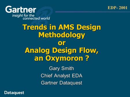 EDP- 2001 Trends in AMS Design Methodology or Analog Design Flow, an Oxymoron ? Gary Smith Chief Analyst EDA Gartner Dataquest.