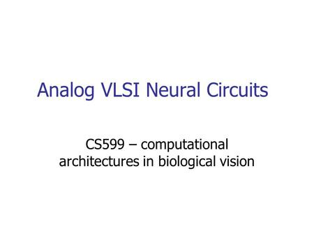 Analog VLSI Neural Circuits CS599 – computational architectures in biological vision.