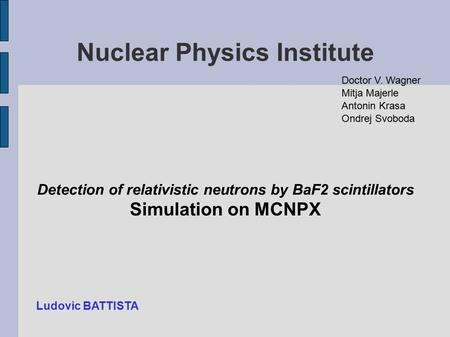 Nuclear Physics Institute Detection of relativistic neutrons by BaF2 scintillators Simulation on MCNPX Doctor V. Wagner Mitja Majerle Antonin Krasa Ondrej.
