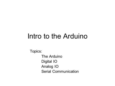 Intro to the Arduino Topics: The Arduino Digital IO Analog IO Serial Communication.