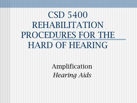 CSD 5400 REHABILITATION PROCEDURES FOR THE HARD OF HEARING Amplification Hearing Aids.
