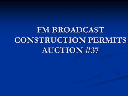 FM BROADCAST CONSTRUCTION PERMITS AUCTION #37. Disclaimer These slides are provided by Bureau staff for informational purposes only. Nothing herein is.